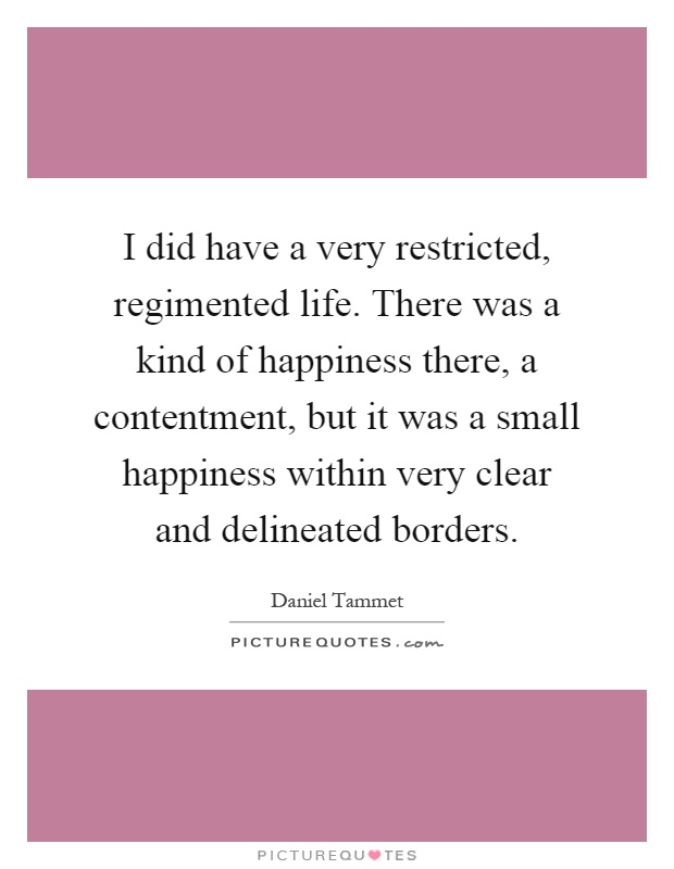 I did have a very restricted, regimented life. There was a kind of happiness there, a contentment, but it was a small happiness within very clear and delineated borders Picture Quote #1
