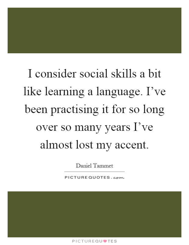 I consider social skills a bit like learning a language. I've been practising it for so long over so many years I've almost lost my accent Picture Quote #1