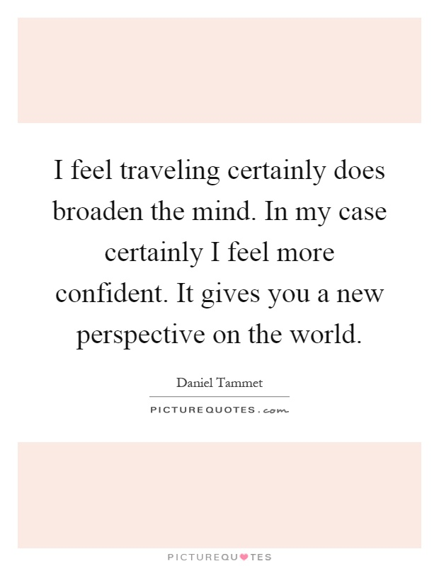 I feel traveling certainly does broaden the mind. In my case certainly I feel more confident. It gives you a new perspective on the world Picture Quote #1