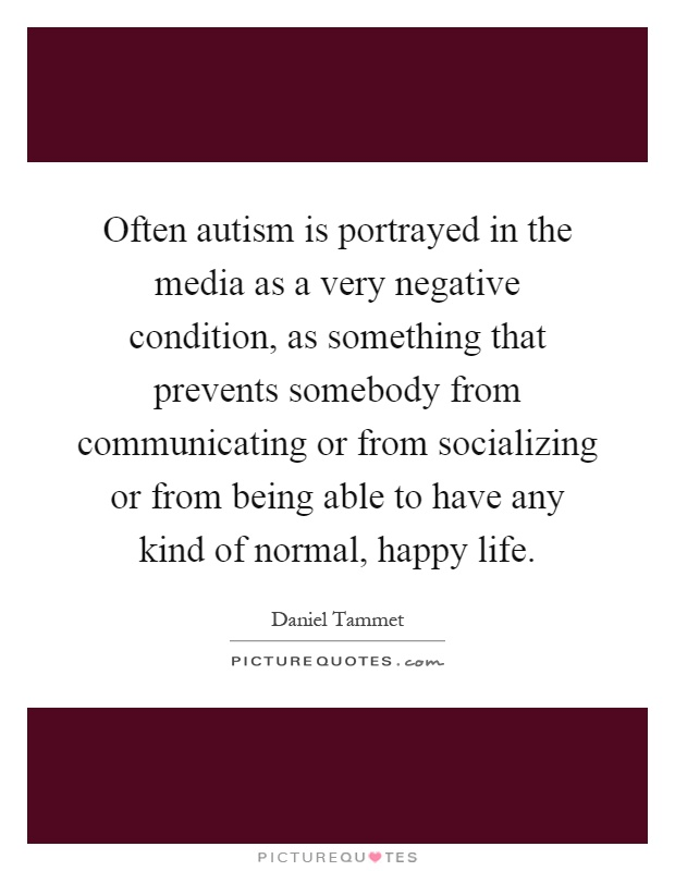 Often autism is portrayed in the media as a very negative condition, as something that prevents somebody from communicating or from socializing or from being able to have any kind of normal, happy life Picture Quote #1