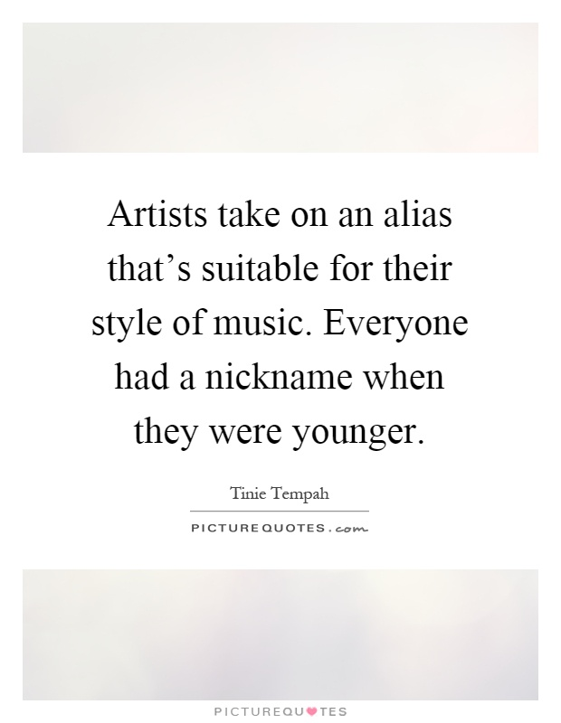 Artists take on an alias that's suitable for their style of music. Everyone had a nickname when they were younger Picture Quote #1