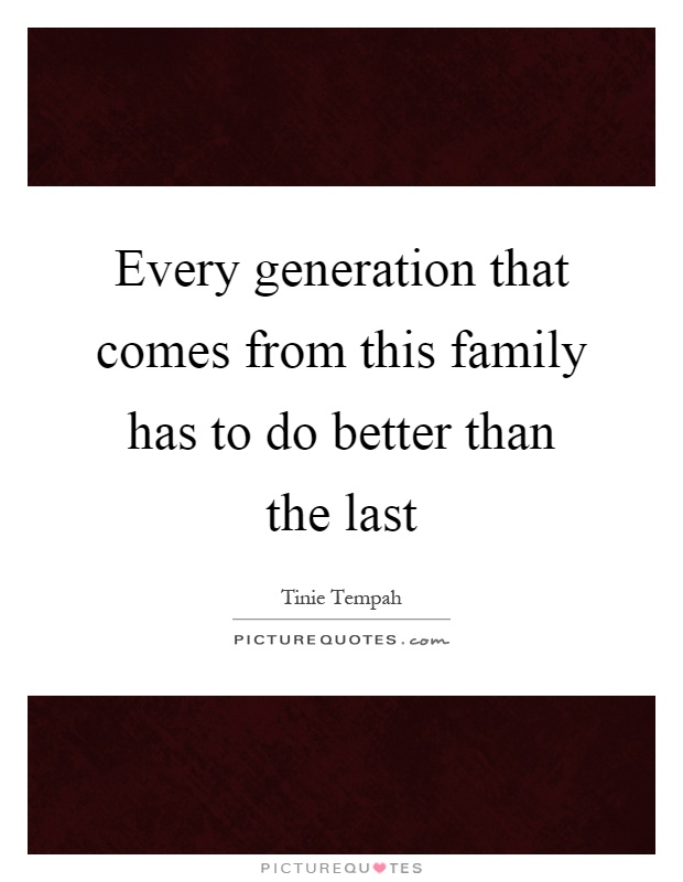 Every generation that comes from this family has to do better than the last Picture Quote #1