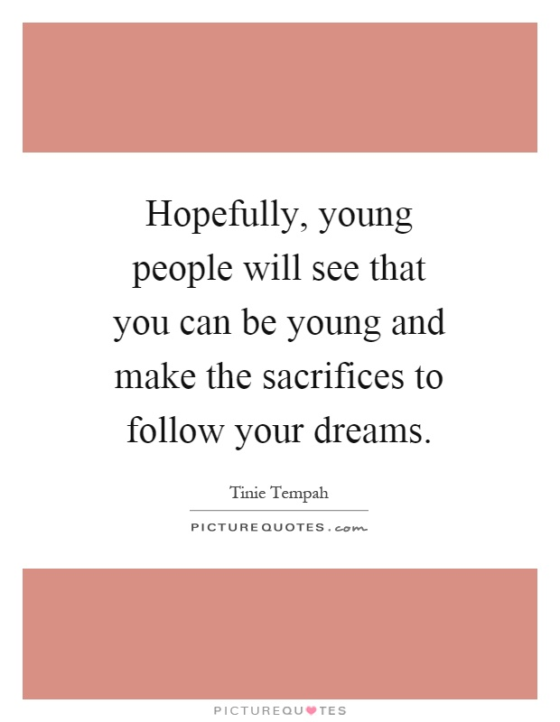 Hopefully, young people will see that you can be young and make the sacrifices to follow your dreams Picture Quote #1