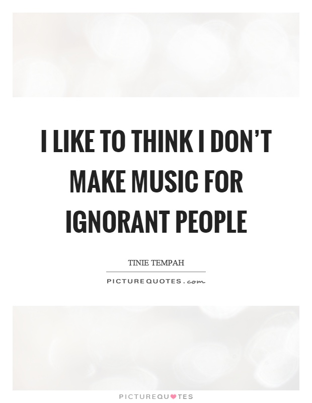 I like to think I don't make music for ignorant people Picture Quote #1