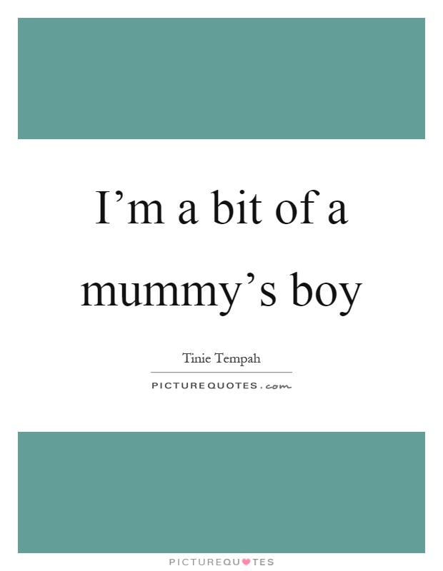 I'm a bit of a mummy's boy Picture Quote #1