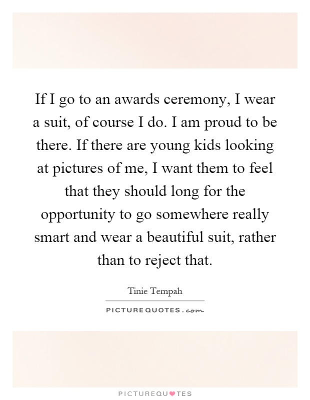 If I go to an awards ceremony, I wear a suit, of course I do. I am proud to be there. If there are young kids looking at pictures of me, I want them to feel that they should long for the opportunity to go somewhere really smart and wear a beautiful suit, rather than to reject that Picture Quote #1
