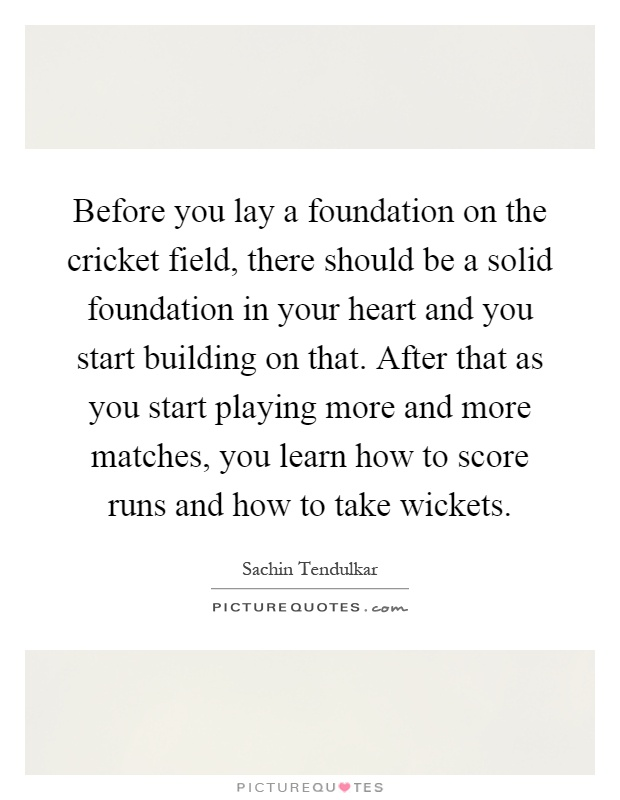 Before you lay a foundation on the cricket field, there should be a solid foundation in your heart and you start building on that. After that as you start playing more and more matches, you learn how to score runs and how to take wickets Picture Quote #1