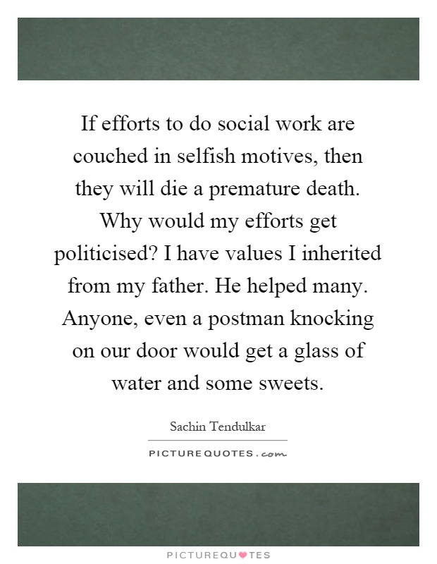 If efforts to do social work are couched in selfish motives, then they will die a premature death. Why would my efforts get politicised? I have values I inherited from my father. He helped many. Anyone, even a postman knocking on our door would get a glass of water and some sweets Picture Quote #1
