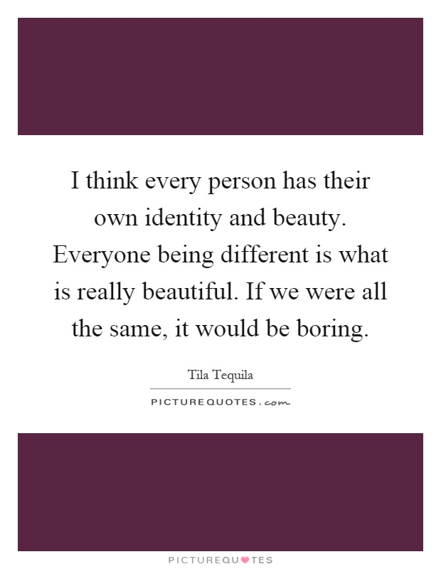 I think every person has their own identity and beauty. Everyone being different is what is really beautiful. If we were all the same, it would be boring Picture Quote #1