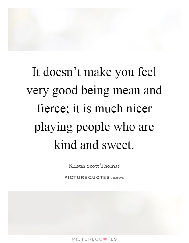 It doesn't make you feel very good being mean and fierce ... Quotes About People Being Mean To You