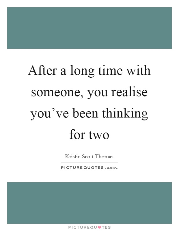 After a long time with someone, you realise you've been thinking for two Picture Quote #1