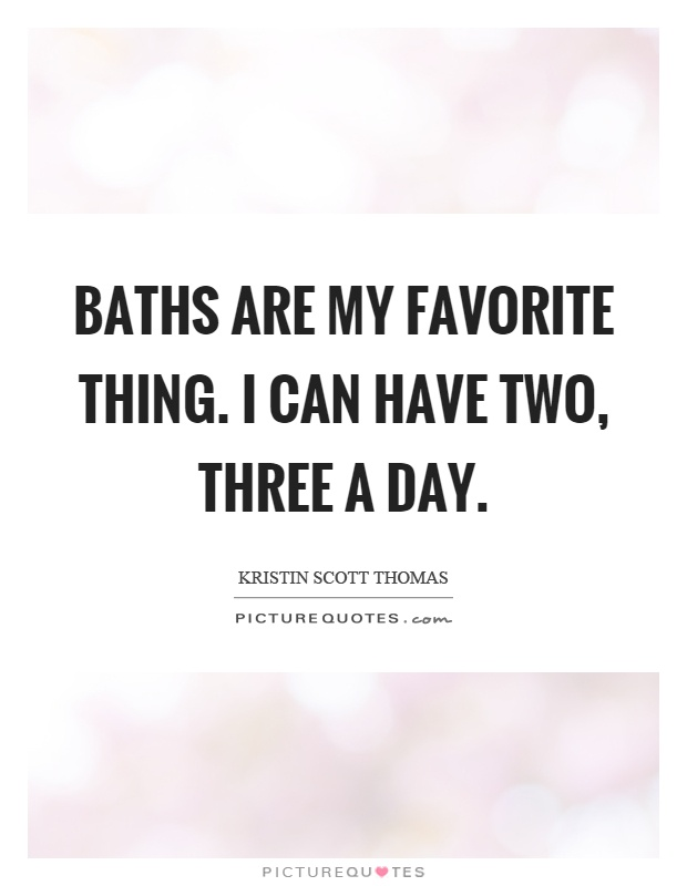 Baths are my favorite thing. I can have two, three a day Picture Quote #1