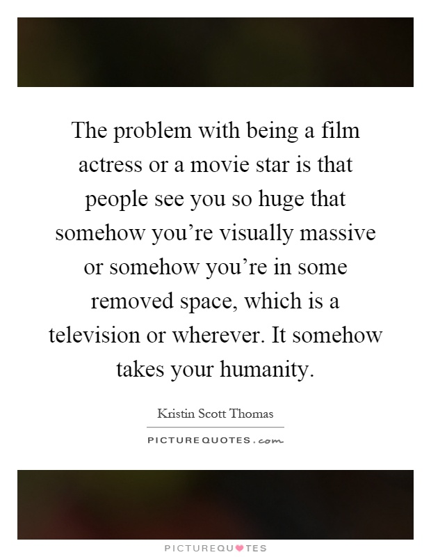 The problem with being a film actress or a movie star is that people see you so huge that somehow you're visually massive or somehow you're in some removed space, which is a television or wherever. It somehow takes your humanity Picture Quote #1