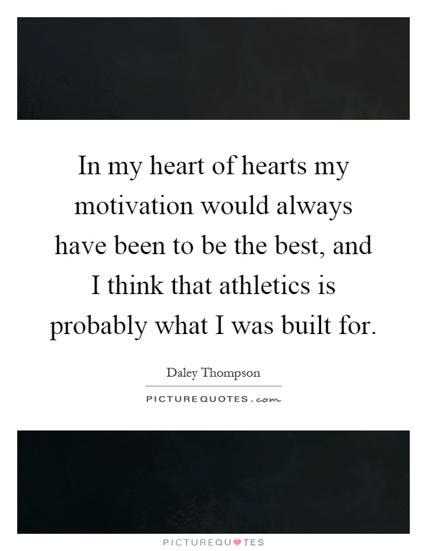 In my heart of hearts my motivation would always have been to be the best, and I think that athletics is probably what I was built for Picture Quote #1