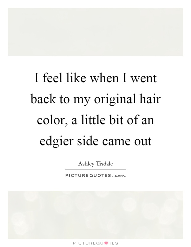 I feel like when I went back to my original hair color, a little bit of an edgier side came out Picture Quote #1