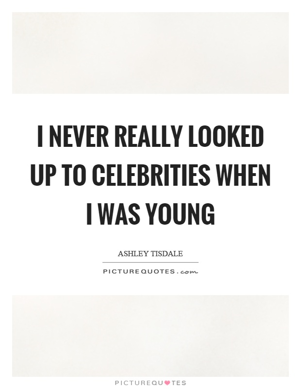 I never really looked up to celebrities when I was young Picture Quote #1
