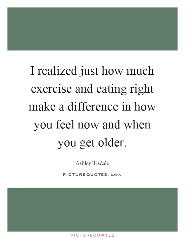 I realized just how much exercise and eating right make a difference in how you feel now and when you get older Picture Quote #1