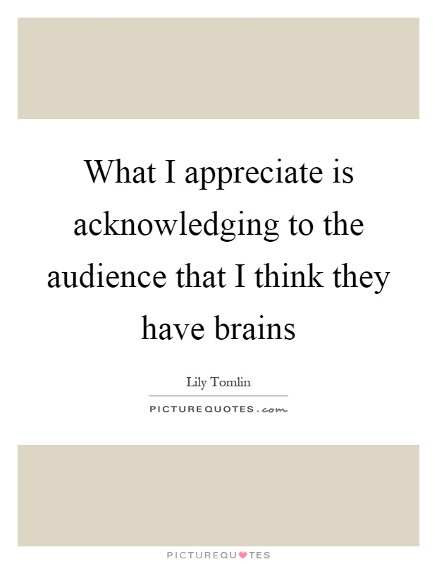 What I appreciate is acknowledging to the audience that I think they have brains Picture Quote #1