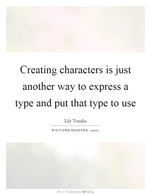 Creating characters is just another way to express a type and put that type to use Picture Quote #1