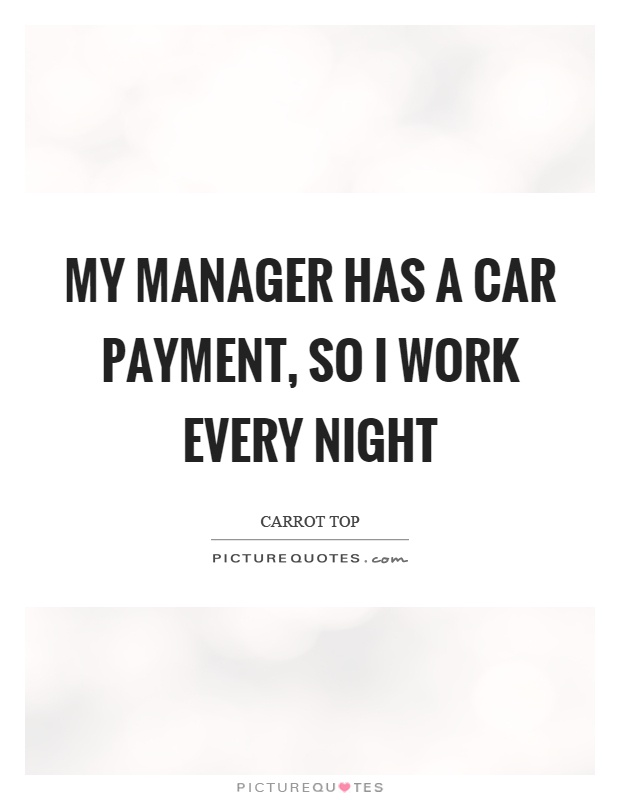 My manager has a car payment, so I work every night Picture Quote #1