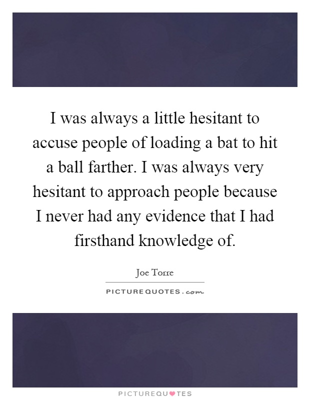 I was always a little hesitant to accuse people of loading a bat to hit a ball farther. I was always very hesitant to approach people because I never had any evidence that I had firsthand knowledge of Picture Quote #1