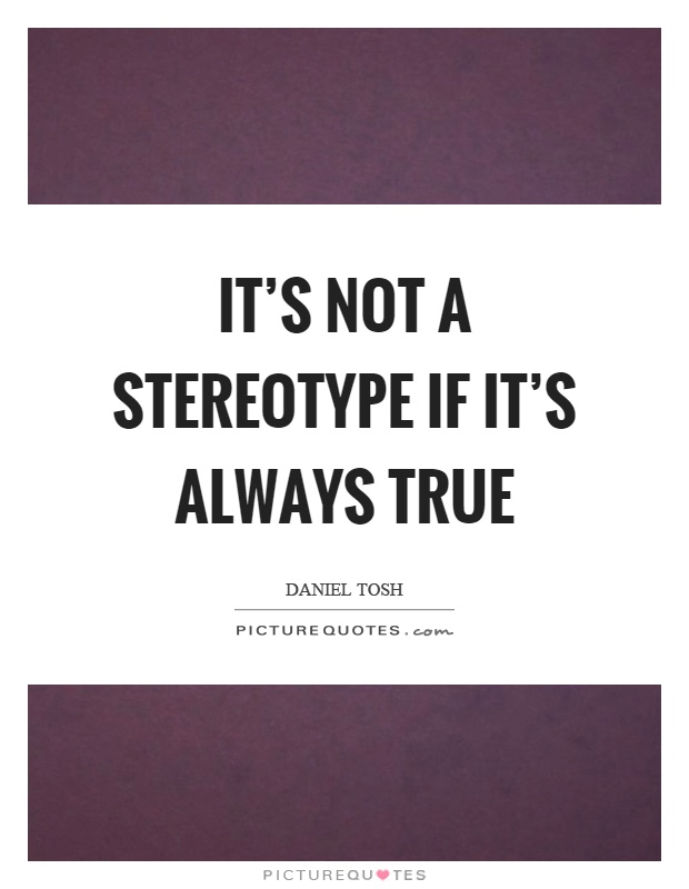 It's not a stereotype if it's always true Picture Quote #1