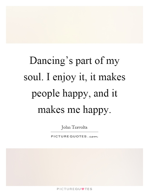 Dancing's part of my soul. I enjoy it, it makes people happy, and it makes me happy Picture Quote #1