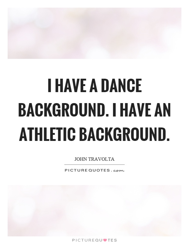 I have a dance background. I have an athletic background Picture Quote #1