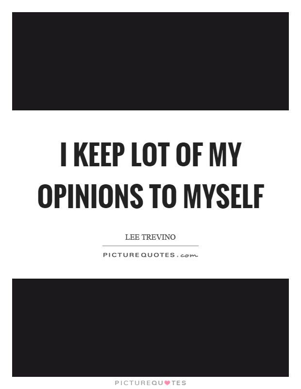 I keep lot of my opinions to myself Picture Quote #1