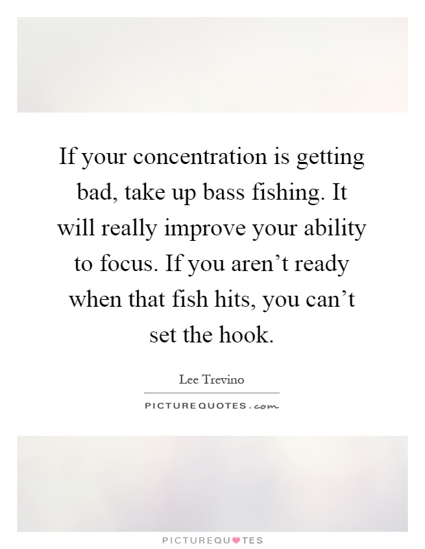 If your concentration is getting bad, take up bass fishing. It will really improve your ability to focus. If you aren't ready when that fish hits, you can't set the hook Picture Quote #1