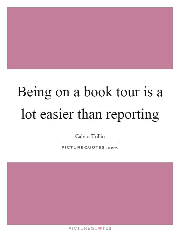 Being on a book tour is a lot easier than reporting Picture Quote #1