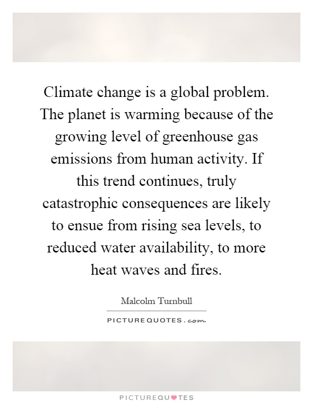 Climate change is a global problem. The planet is warming because of the growing level of greenhouse gas emissions from human activity. If this trend continues, truly catastrophic consequences are likely to ensue from rising sea levels, to reduced water availability, to more heat waves and fires Picture Quote #1