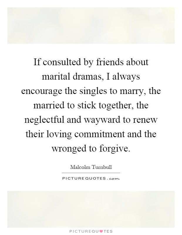 If consulted by friends about marital dramas, I always encourage the singles to marry, the married to stick together, the neglectful and wayward to renew their loving commitment and the wronged to forgive Picture Quote #1