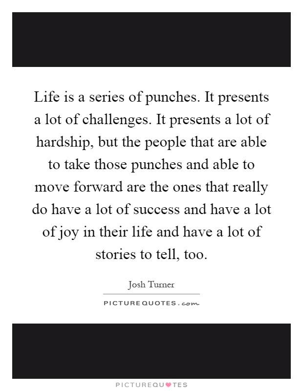 Life is a series of punches. It presents a lot of challenges. It presents a lot of hardship, but the people that are able to take those punches and able to move forward are the ones that really do have a lot of success and have a lot of joy in their life and have a lot of stories to tell, too Picture Quote #1