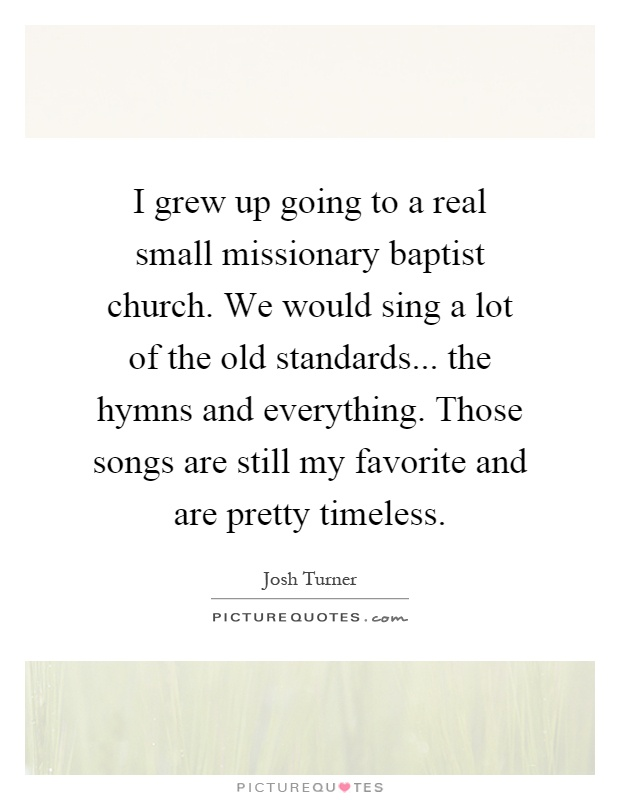 I grew up going to a real small missionary baptist church. We would sing a lot of the old standards... the hymns and everything. Those songs are still my favorite and are pretty timeless Picture Quote #1