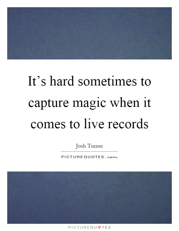 It's hard sometimes to capture magic when it comes to live records Picture Quote #1
