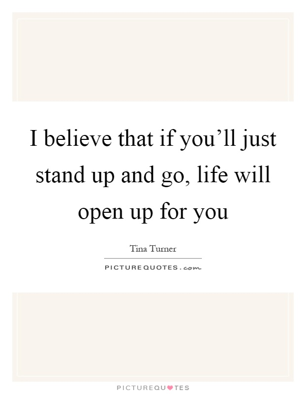 I believe that if you'll just stand up and go, life will open up for you Picture Quote #1
