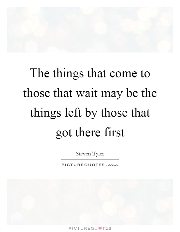 The things that come to those that wait may be the things left by those that got there first Picture Quote #1