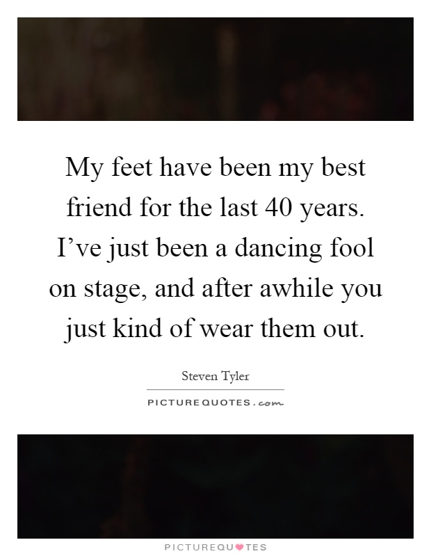 My feet have been my best friend for the last 40 years. I've just been a dancing fool on stage, and after awhile you just kind of wear them out Picture Quote #1
