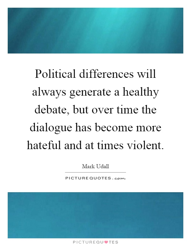 Political differences will always generate a healthy debate, but over time the dialogue has become more hateful and at times violent Picture Quote #1
