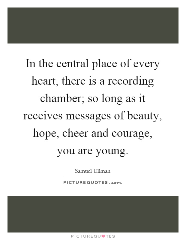 In the central place of every heart, there is a recording chamber; so long as it receives messages of beauty, hope, cheer and courage, you are young Picture Quote #1