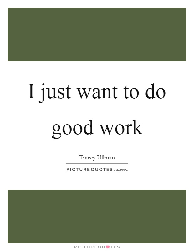 I just want to do good work Picture Quote #1
