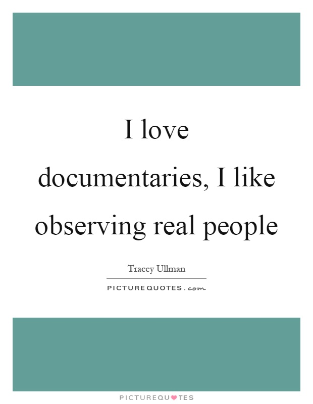 I love documentaries, I like observing real people Picture Quote #1