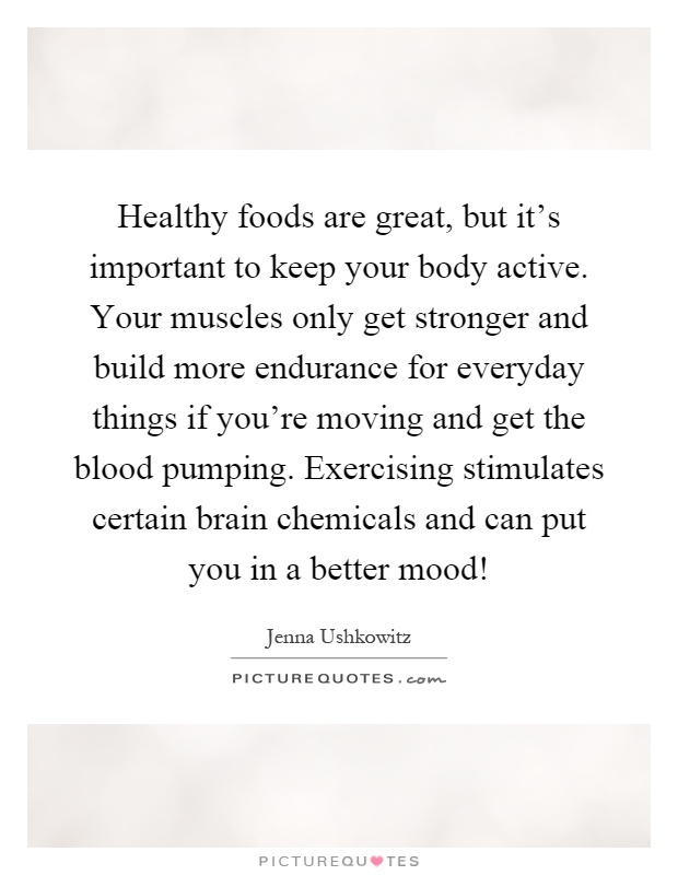 Healthy foods are great, but it's important to keep your body active. Your muscles only get stronger and build more endurance for everyday things if you're moving and get the blood pumping. Exercising stimulates certain brain chemicals and can put you in a better mood! Picture Quote #1