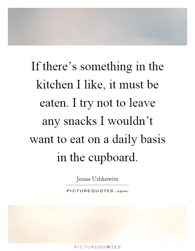 If there's something in the kitchen I like, it must be eaten. I try not to leave any snacks I wouldn't want to eat on a daily basis in the cupboard Picture Quote #1