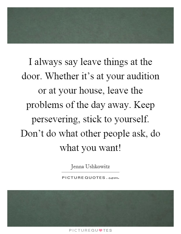 I always say leave things at the door. Whether it's at your audition or at your house, leave the problems of the day away. Keep persevering, stick to yourself. Don't do what other people ask, do what you want! Picture Quote #1