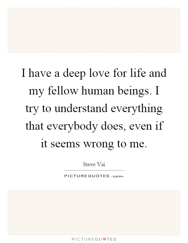 I have a deep love for life and my fellow human beings. I try to understand everything that everybody does, even if it seems wrong to me Picture Quote #1