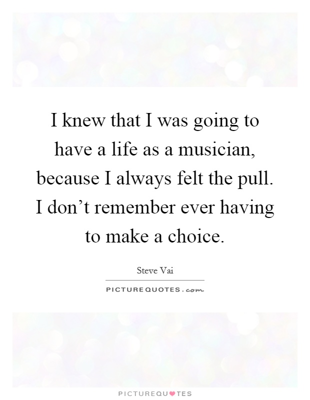 I knew that I was going to have a life as a musician, because I always felt the pull. I don't remember ever having to make a choice Picture Quote #1