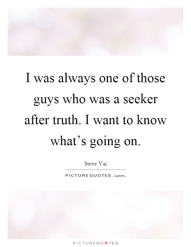 I was always one of those guys who was a seeker after truth. I want to know what's going on Picture Quote #1