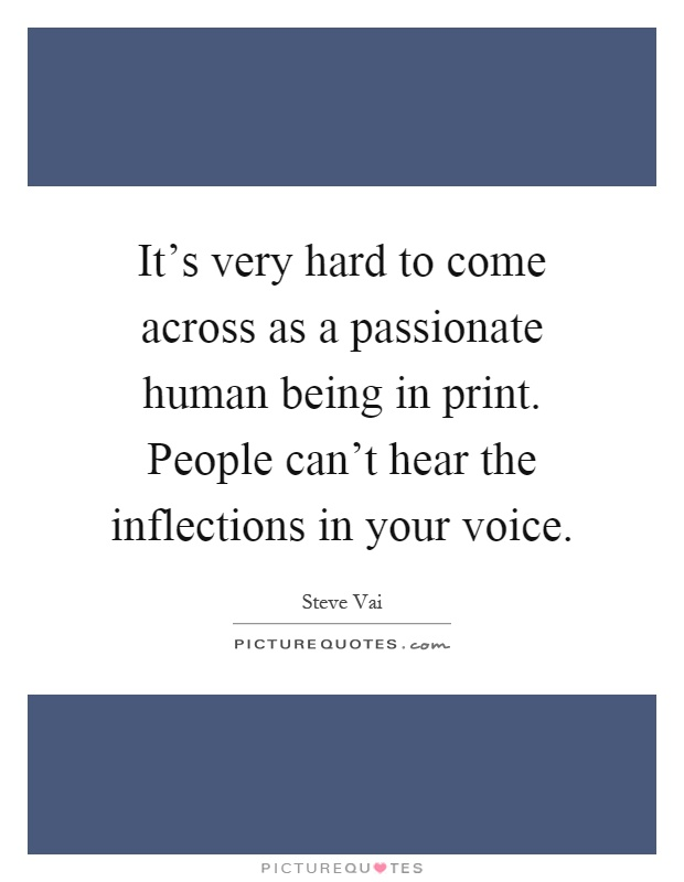 It's very hard to come across as a passionate human being in print. People can't hear the inflections in your voice Picture Quote #1